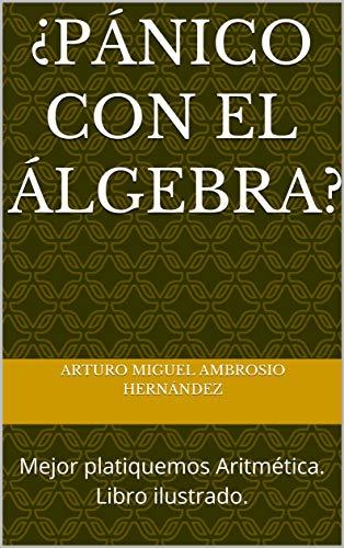 ¿Pánico con el Álgebra?: Mejor platiquemos Aritmética. Libro ilustrado.