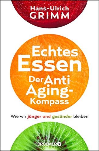 Echtes Essen. Der Anti-Aging-Kompass: Wie wir jünger und gesünder bleiben