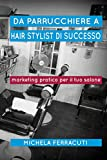 Da Parrucchiere a Hair Stylist di Successo: Marketing pratico per il tuo salone. Seconda Edizione