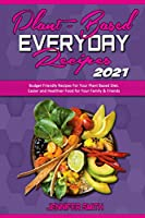Plant Based Everyday Recipes 2021: Budget Friendly Recipes For Your Plant Based Diet. Easier and Healthier Food for Your Family & Friends