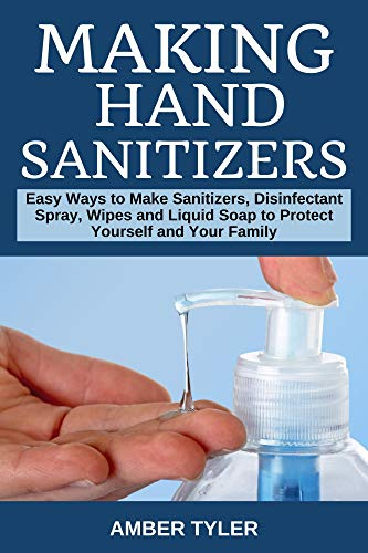 Making Hand Sanitizer: Easy Ways to Make Sanitizers, Disinfectant Spray, Wipes and Liquid Soap to Protect Yourself and Your Family (English Edition)