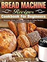 Bread Machine Recipes Cookbook for Beginners: Delicious, Quick, Healthy, and Easy to Follow Recipes for Making Homemade Bread