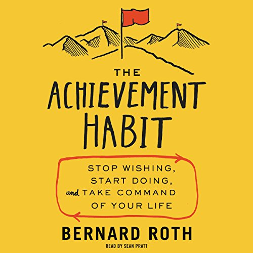 The Achievement Habit     Stop Wishing, Start Doing, and Take Command of Your Life              By:                                                                                                                                 Bernard Roth                               Narrated by:                                                                                                                                 Sean Pratt                      Length: 7 hrs and 23 mins     28 ratings     Overall 4.4