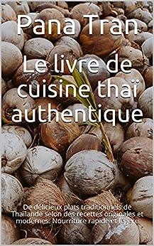 Le livre de cuisine thaï authentique: De délicieux plats traditionnels de Thaïlande selon des recettes originales et modernes. Nourriture rapide et légère par [Pana Tran]