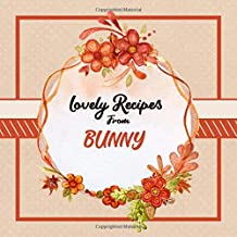 Lovely Recipes From Bunny: Blank Cookbook - Make Her Smile With This Fun Personalized Empty Recipe Book With 120 Recipe Pages - Bunny Gift for Birthday, Mothers Day, Christmas, or Other Holidays