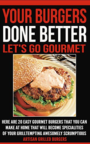 Your Burger Done Better. Let's Go Gourmet: Here Are 20 Easy Gourmet Burgers You Can Make At Home That Will Become Specialties Of Your Grill Tempting  Awesomely ...  Artisan Grilled Burgers (English Edition)