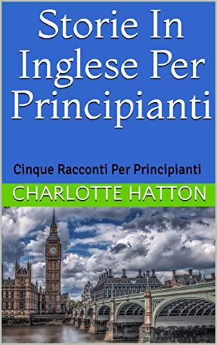 Storie in inglese per principianti: Cinque racconti per principianti (English Edition)