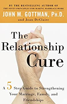 The Relationship Cure: A 5 Step Guide to Strengthening Your Marriage, Family, and Friendships by [John Gottman, Joan DeClaire]