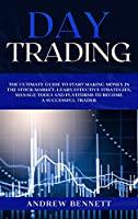 Day Trading: The Ultimate Guide to Start Making Money in the Stock Market. Learn Effective Strategies, Manage Tools and Platforms to Become a Successful Trader.