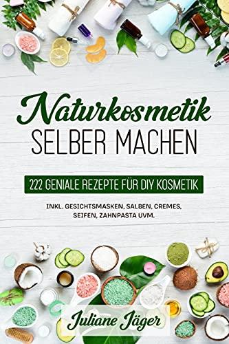 Naturkosmetik selber machen: 222 geniale Rezepte für DIY Kosmetik inkl. Gesichtsmasken, Salben, Cremes, Seifen, Zahnpasta uvm.