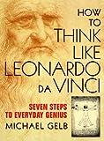 How to Think Like Leonardo Da Vinci: Seven Steps to Everyday Genius