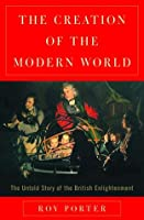 The Creation of the Modern World: The Untold Story of the British Enlightenment