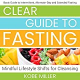 Clear Guide to Fasting: Basic Guide to Intermittent, Alternate-Day and Extended Fasting. Mindful Lifestyle Shifts for Cleansing (English Edition)