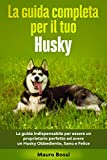 La guida completa per il tuo Husky: La guida indispensabile per essere un proprietario perfetto ed avere un Husky Obbediente, Sano e Felice (Cani Felici)