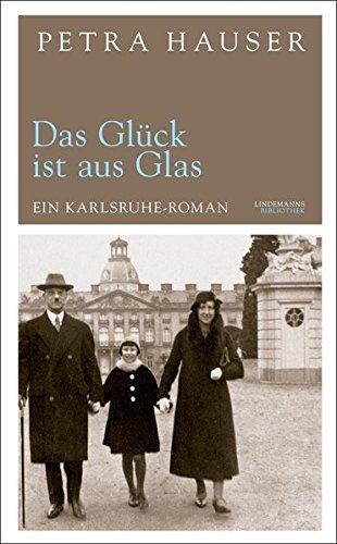 Das Glück ist aus Glas: Ein Karlsruhe-Roman (Lindemanns Bibliothek)