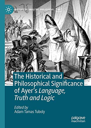 The Historical and Philosophical Significance of Ayer's Language, Truth and Logic (History of Analytic Philosophy)