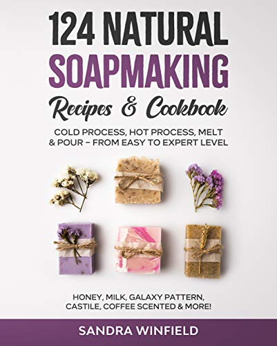 124 Natural Soapmaking Recipes & Cookbook: Cold Process, Hot Process, Melt and Pour – from Easy to Expert Level - Honey, Milk, Galaxy Pattern, Castile, Coffee Scented & MORE!