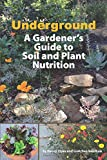 Underground: A Gardener's Guide to Soil and Plant Nutrition