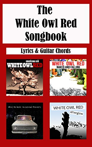 The White Owl Red Songbook: Guitar Chords and Lyrics: Americana Ash - Naked and Falling - Existential Frontiers - Afterglow (English Edition)