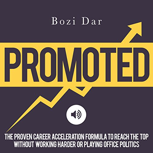 Promoted: The Proven Career Acceleration Formula to Reach the Top Without Working Harder or Playing...