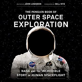 The Penguin Book of Outer Space Exploration     NASA and the Incredible Story of Human Spaceflight              By:                                                                                                                                 John Logsdon - editor introduction,                                                                                        Bill Nye - foreword                               Narrated by:                                                                                                                                 Jonathan Davis,                                                                                        John Logsdon                      Length: 16 hrs and 12 mins     2 ratings     Overall 3.5