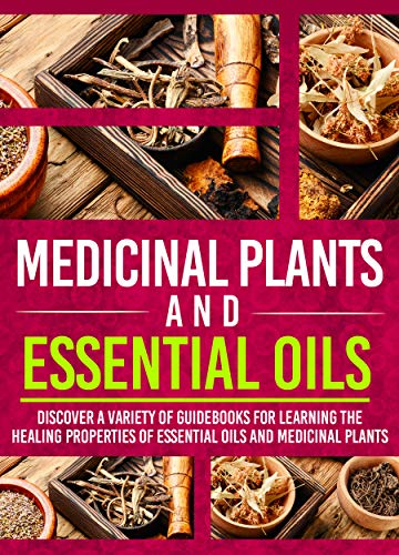 Medicinal Plants And Essential Oils: Discover A Variety Of Guidebooks For Learning The Healing Properties Of Essential Oils And Medicinal Plants by [Old Natural Ways]