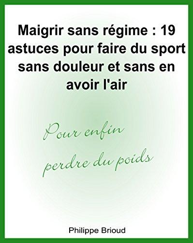 Maigrir sans régime : 19 astuces pour faire du sport sans douleur et sans en avoir l'air pour enfin perdre du poids (French Edition)