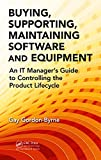Buying, Supporting, Maintaining Software and Equipment: An IT Manager 039 s Guide to Controlling the Product Lifecycle (English Edition)