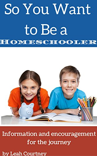 So You Want to Be a Homeschooler?: Information and Encouragement for the Journey by [Leah Courtney]