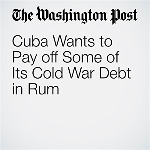 Cuba Wants to Pay off Some of Its Cold War Debt in Rum audiobook cover art
