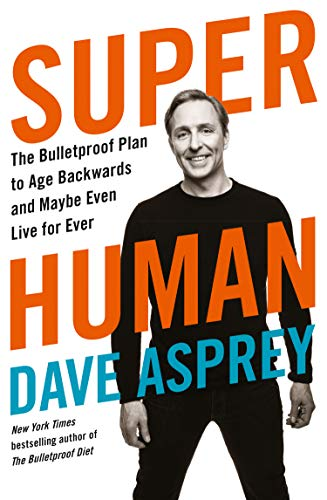 Asprey, D: Super Human: The Bulletproof Plan to Age Backward and Maybe Even Live Forever