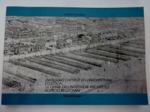 Viareggio capitale dell'architettura eclettica. Le opere dell'ingegnere architetto Alfredo Belluomini.