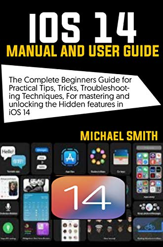 iOS 14 Manual and User Guide: The Complete Beginners Guide for Practical Tips, Tricks, Troubleshooting Techniques for Mastering and Unlocking the Hidden Features in iOS 14