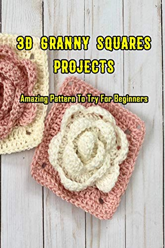 3D Granny Squares Projects: Amazing Pattern To Try For Beginners: Crochet Granny Square Patterns