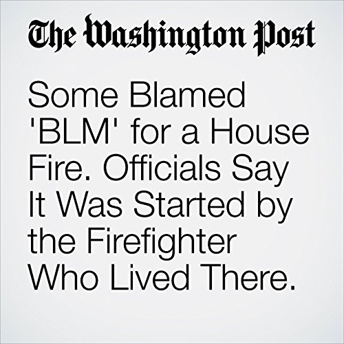 Some Blamed 'BLM' for a House Fire. Officials Say It Was Started by the Firefighter Who Lived There. cover art