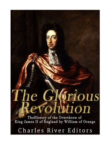 The Glorious Revolution: The History of the Overthrow of King James II of England by William of Orange