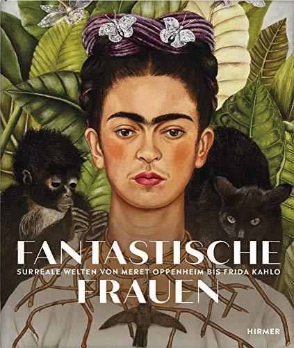 Fantastische Frauen: Surreale Welten von Meret Oppenheim bis Louise Bourgeois: Surreale Welten von Meret Oppenheim bis Frida Kahlo
