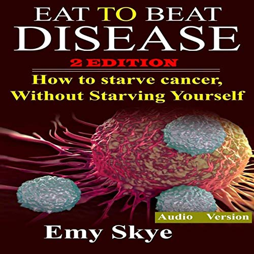 Eat to Beat Disease: How to Starve Cancer, Without Starving Yourself, 2nd Edition Titelbild