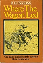 Where the Wagon Led: One Man's Memories of the Cowboy's Life in the Old West