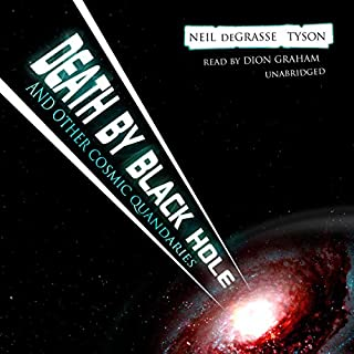 Death by Black Hole     And Other Cosmic Quandaries              Written by:                                                                                                                                 Neil deGrasse Tyson                               Narrated by:                                                                                                                                 Dion Graham                      Length: 12 hrs and 4 mins     3 ratings     Overall 4.7