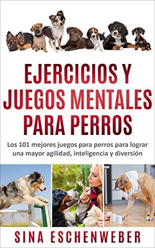 EJERCICIOS Y JUEGOS MENTALES PARA PERROS: Los 101 mejores juegos para perros para lograr una mayor agilidad, inteligencia y diversión