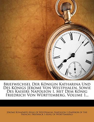 Briefwechsel Der Königin Katharina Und Des Königs Jérome Von Westphalen, Sowie Des Kaisers Napoleon I, Mit Dem König Friedrich Von Württemberg, Volume 1...