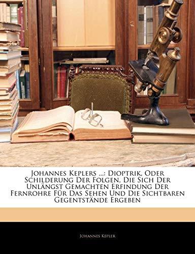 Johannes Keplers ...: Dioptrik, Oder Schilderung Der Folgen, Die Sich Der Unlängst Gemachten Erfindung Der Fernrohre Für Das Sehen Und Die Sichtbaren Gegentstände Ergeben