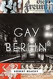 Gay Berlin: Birthplace of a Modern Identity - Robert Beachy
