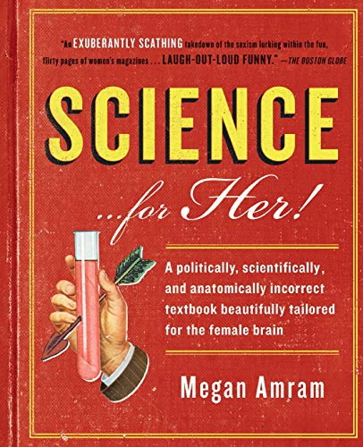 Compare Textbook Prices for Science...For Her!: A politically, scientifically, and anatomically incorrect textbook beautifully tailored for the female brain Reprint Edition ISBN 9781476757896 by Amram, Megan