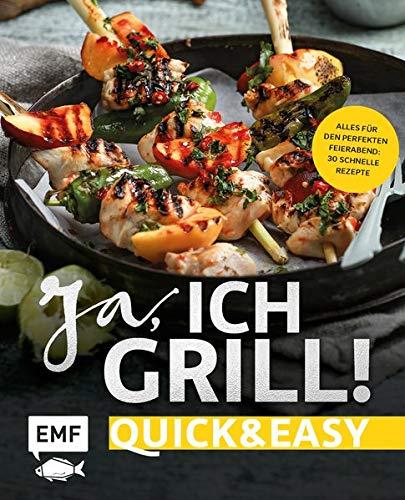 Ja, ich grill! – Quick and easy: Alles für den perfekten Feierabend: 30 schnelle Rezepte für Fleisch, Fisch und Gemüse