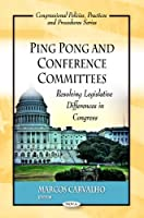 Ping Pong and Conference Committees: Resolving Legislative Differences in Congress (Congressional Policies, Practices and Procedures)