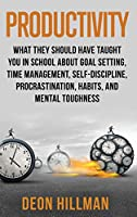 Productivity: What They Should Have Taught You in School About Goal Setting, Time Management, Self-Discipline, Procrastination, Habits, and Mental Toughness