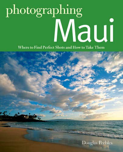 Photographing Maui: Where to Find Perfect Shots and How to Take Them (The Photographer's Guide)
