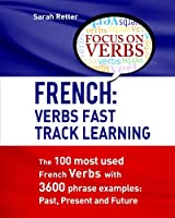 French Verbs Fast Track Learning: The 100 Most Used French Verbs With 3600 Phrase Examples: Past, Present and Future (French for English Speakers)